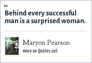 Maryon Pearson: Behind every successful man is a surprised woman.