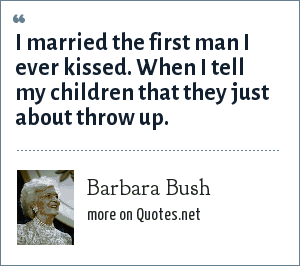 Barbara Bush: I married the first man I ever kissed. When I tell my children that they just about throw up.