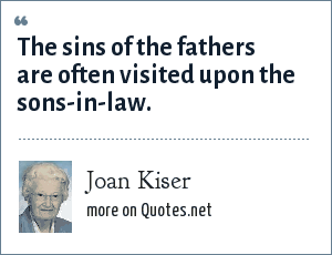 Joan Kiser: The sins of the fathers are often visited upon the sons-in-law.