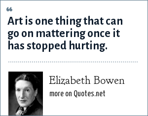 Elizabeth Bowen: Art is one thing that can go on mattering once it has stopped hurting.
