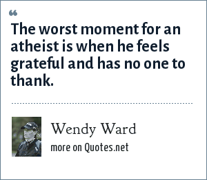 Wendy Ward: The worst moment for an atheist is when he feels grateful and has no one to thank.