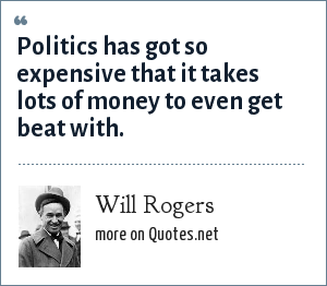 Will Rogers: Politics has got so expensive that it takes lots of money to even get beat with.