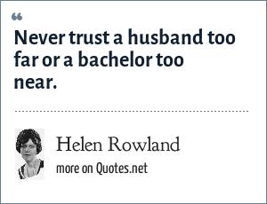 Helen Rowland: Never trust a husband too far or a bachelor too near.