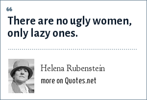 Helena Rubenstein: There are no ugly women, only lazy ones.