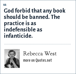 Rebecca West: God forbid that any book should be banned. The practice is as indefensible as infanticide.