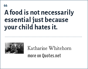 Katharine Whitehorn: A food is not necessarily essential just because your child hates it.