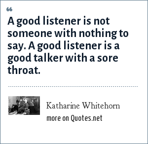 Katharine Whitehorn: A good listener is not someone with nothing to say. A good listener is a good talker with a sore throat.