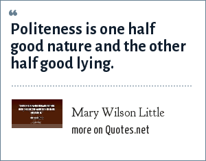 Mary Wilson Little: Politeness is one half good nature and the other half good lying.