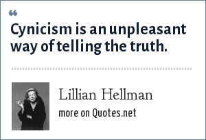 Lillian Hellman: Cynicism is an unpleasant way of telling the truth.