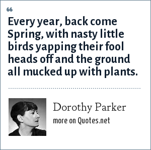 Dorothy Parker: Every year, back come Spring, with nasty little birds yapping their fool heads off and the ground all mucked up with plants.