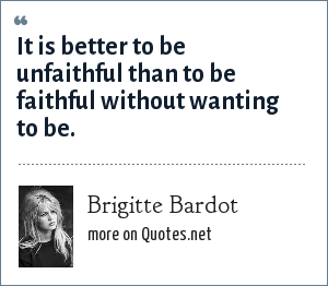 Brigitte Bardot: It is better to be unfaithful than to be faithful without wanting to be.
