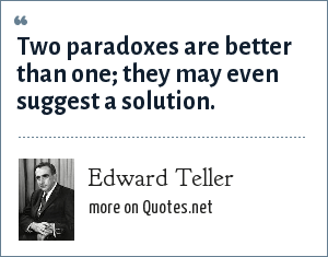 Edward Teller: Two paradoxes are better than one; they may even suggest a solution.
