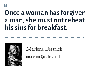 Marlene Dietrich: Once a woman has forgiven a man, she must not reheat his sins for breakfast.