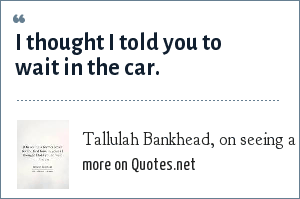 Tallulah Bankhead, on seeing a former lover for the first time in years: I thought I told you to wait in the car.