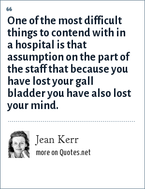 Jean Kerr: One of the most difficult things to contend with in a hospital is that assumption on the part of the staff that because you have lost your gall bladder you have also lost your mind.