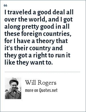 Will Rogers: I traveled a good deal all over the world, and I got along pretty good in all these foreign countries, for I have a theory that it's their country and they got a right to run it like they want to.