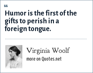 Virginia Woolf: Humor is the first of the gifts to perish in a foreign tongue.