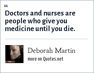 Deborah Martin: Doctors and nurses are people who give you medicine until you die.