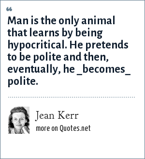 Jean Kerr: Man is the only animal that learns by being hypocritical. He pretends to be polite and then, eventually, he _becomes_ polite.