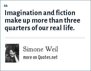 Simone Weil: Imagination and fiction make up more than three quarters of our real life.