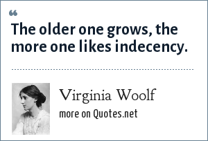 Virginia Woolf: The older one grows, the more one likes indecency.