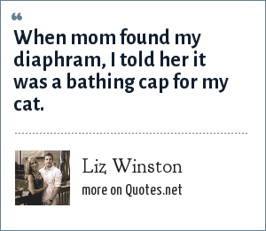 Liz Winston: When mom found my diaphram, I told her it was a bathing cap for my cat.