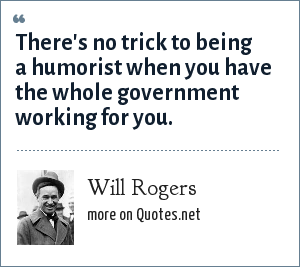 Will Rogers: There's no trick to being a humorist when you have the whole government working for you.