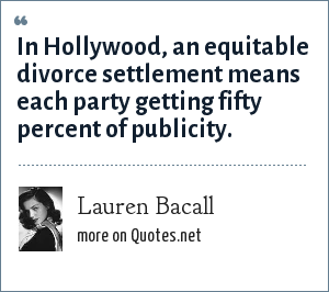 Lauren Bacall: In Hollywood, an equitable divorce settlement means each party getting fifty percent of publicity.