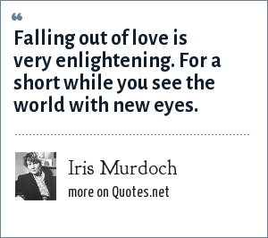 Iris Murdoch: Falling out of love is very enlightening. For a short while you see the world with new eyes.