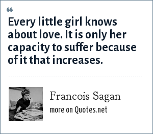 Francois Sagan: Every little girl knows about love. It is only her capacity to suffer because of it that increases.