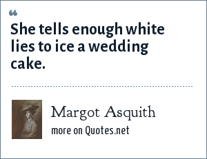 Margot Asquith: She tells enough white lies to ice a wedding cake.