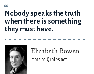 Elizabeth Bowen: Nobody speaks the truth when there is something they must have.