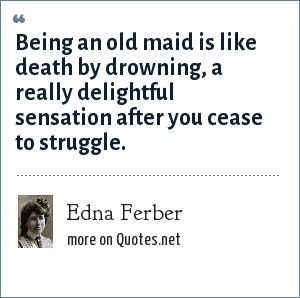 Edna Ferber: Being an old maid is like death by drowning, a really delightful sensation after you cease to struggle.