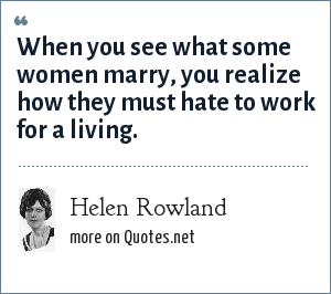 Helen Rowland: When you see what some women marry, you realize how they must hate to work for a living.