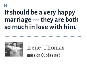Irene Thomas: It should be a very happy marriage --- they are both so much in love with him.