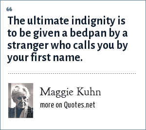 Maggie Kuhn: The ultimate indignity is to be given a bedpan by a stranger who calls you by your first name.