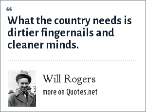 Will Rogers: What the country needs is dirtier fingernails and cleaner minds.