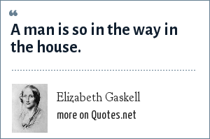 Elizabeth Gaskell: A man is so in the way in the house.