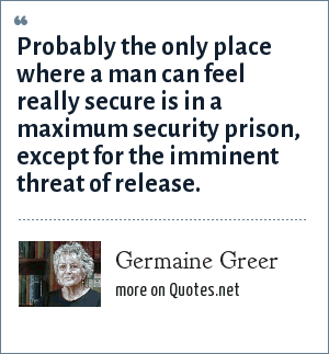 Germaine Greer: Probably the only place where a man can feel really secure is in a maximum security prison, except for the imminent threat of release.