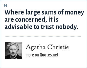 Agatha Christie: Where large sums of money are concerned, it is advisable to trust nobody.