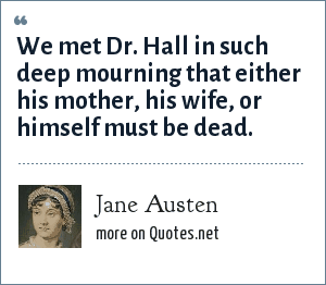 Jane Austen: We met Dr. Hall in such deep mourning that either his mother, his wife, or himself must be dead.