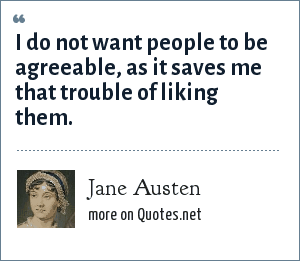 Jane Austen: I do not want people to be agreeable, as it saves me that trouble of liking them.
