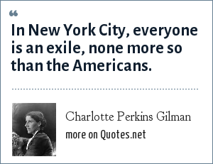 Charlotte Perkins Gilman: In New York City, everyone is an exile, none more so than the Americans.