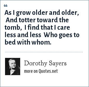 Dorothy Sayers: As I grow older and older, <br> And totter toward the tomb, <br> I find that I care less and less <br> Who goes to bed with whom.