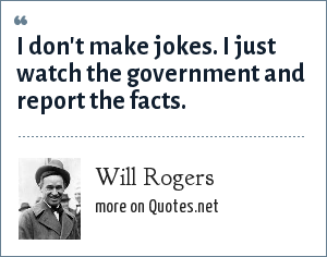 Will Rogers: I don't make jokes. I just watch the government and report the facts.