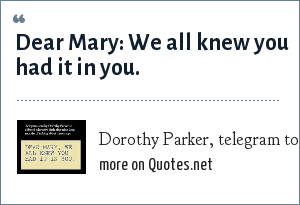 Dorothy Parker, telegram to friend who had given birth: Dear Mary: We all knew you had it in you.
