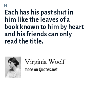 Virginia Woolf: Each has his past shut in him like the leaves of a book known to him by heart and his friends can only read the title.