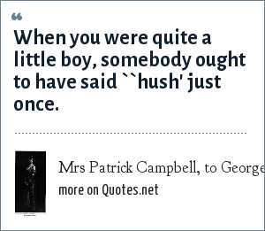 Mrs Patrick Campbell, to George Bernard Shaw: When you were quite a little boy, somebody ought to have said ``hush' just once.