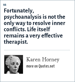 Karen Horney: Fortunately, psychoanalysis is not the only way to resolve inner conflicts. Life itself remains a very effective therapist.