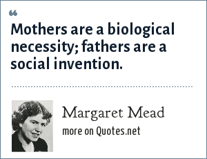 Margaret Mead: Mothers are a biological necessity; fathers are a social invention.